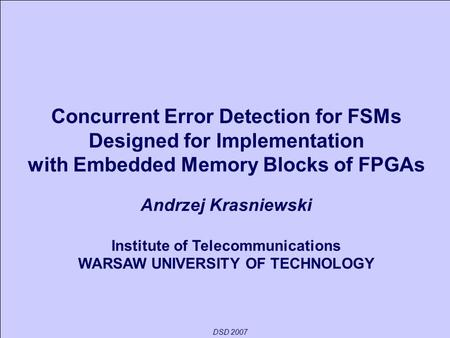 DSD 2007 Concurrent Error Detection for FSMs Designed for Implementation with Embedded Memory Blocks of FPGAs Andrzej Krasniewski Institute of Telecommunications.