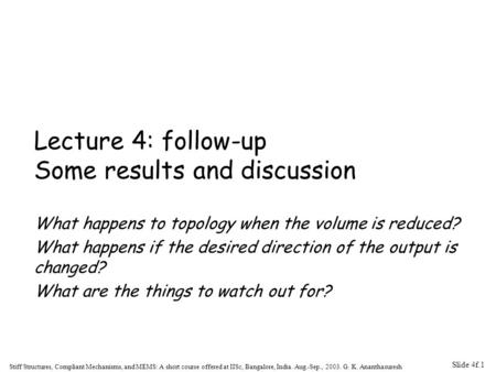 Slide 4f.1 Stiff Structures, Compliant Mechanisms, and MEMS: A short course offered at IISc, Bangalore, India. Aug.-Sep., 2003. G. K. Ananthasuresh Lecture.