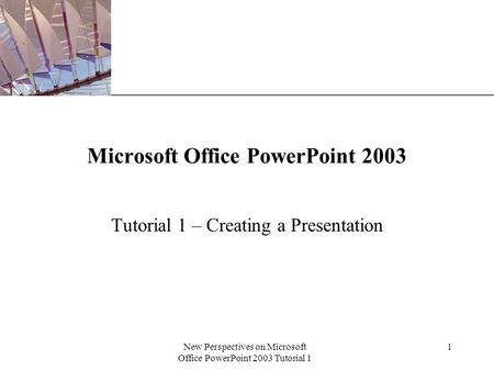 XP New Perspectives on Microsoft Office PowerPoint 2003 Tutorial 1 1 Microsoft Office PowerPoint 2003 Tutorial 1 – Creating a Presentation.