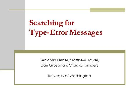 Searching for Type-Error Messages Benjamin Lerner, Matthew Flower, Dan Grossman, Craig Chambers University of Washington.