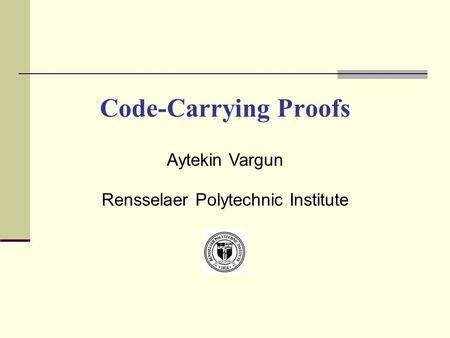 Code-Carrying Proofs Aytekin Vargun Rensselaer Polytechnic Institute.