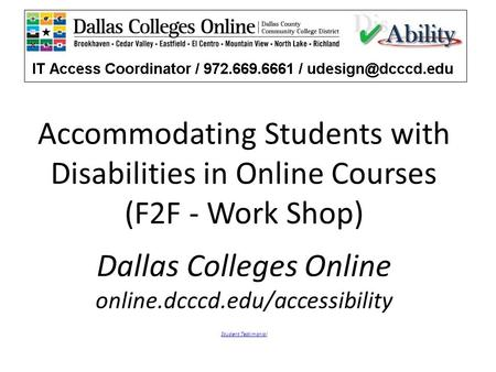 Accommodating Students with Disabilities in Online Courses (F2F - Work Shop) Dallas Colleges Online online.dcccd.edu/accessibility Student Testimonial.