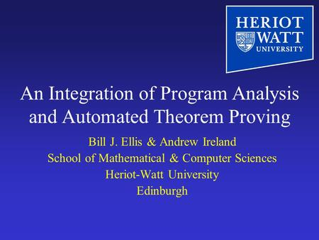 An Integration of Program Analysis and Automated Theorem Proving Bill J. Ellis & Andrew Ireland School of Mathematical & Computer Sciences Heriot-Watt.