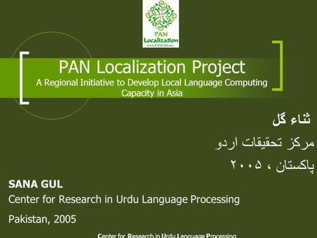 Center for Research in Urdu Language Processing PAN Localization Project A Regional Initiative to Develop Local Language Computing Capacity in Asia ثناء.
