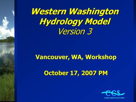 Western Washington Hydrology Model Version 3 Vancouver, WA, Workshop October 17, 2007 PM.
