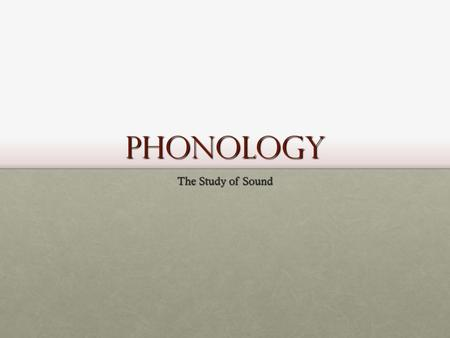Phonology The Study of Sound. English Spelling I take it you already know Of tough and bough and cough and dough? Others may stumble, but not you, On.