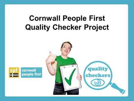 Cornwall People First Quality Checker Project. Hello The Quality Checker project has been in operation in Plymouth since May 2011. It is funded by Plymouth.