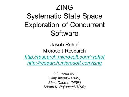 ZING Systematic State Space Exploration of Concurrent Software Jakob Rehof Microsoft Research