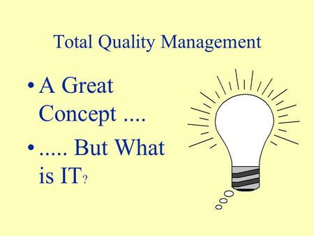 Total Quality Management A Great Concept......... But What is IT ?