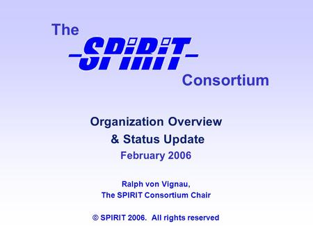 Consortium The Organization Overview & Status Update February 2006 Ralph von Vignau, The SPIRIT Consortium Chair © SPIRIT 2006. All rights reserved.