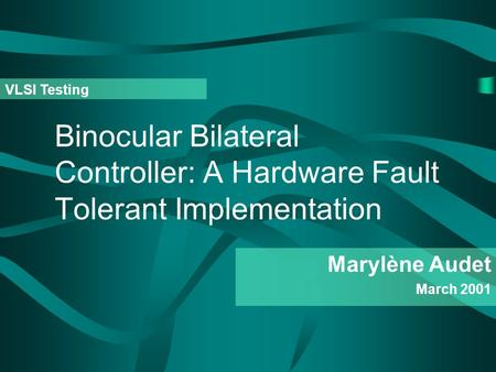 Binocular Bilateral Controller: A Hardware Fault Tolerant Implementation Marylène Audet March 2001 VLSI Testing.