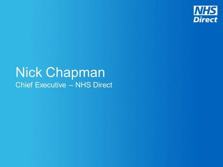 Nick Chapman Chief Executive – NHS Direct. The NHS must release up to £20 billion of efficiency savings by 2014 whilst driving up quality Demand is.