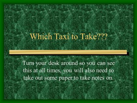 Which Taxi to Take??? Turn your desk around so you can see this at all times, you will also need to take out some paper to take notes on.