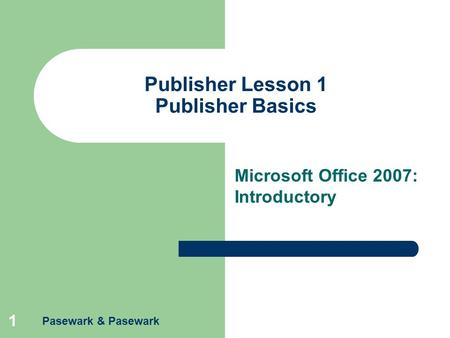 1 Publisher Lesson 1 Publisher Basics Microsoft Office 2007: Introductory Pasewark & Pasewark.
