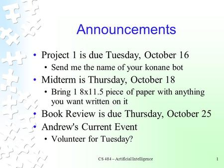 CS 484 – Artificial Intelligence1 Announcements Project 1 is due Tuesday, October 16 Send me the name of your konane bot Midterm is Thursday, October 18.