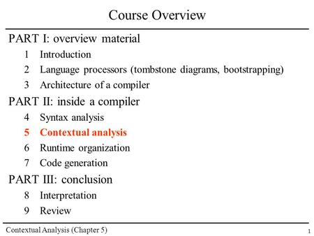 Contextual Analysis (Chapter 5) 1 Course Overview PART I: overview material 1Introduction 2Language processors (tombstone diagrams, bootstrapping) 3Architecture.