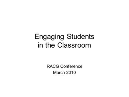 Engaging Students in the Classroom RACG Conference March 2010.