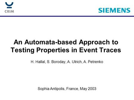 An Automata-based Approach to Testing Properties in Event Traces H. Hallal, S. Boroday, A. Ulrich, A. Petrenko Sophia Antipolis, France, May 2003.