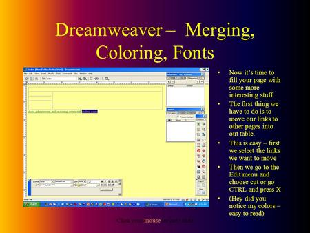 Click your mouse for next slide Dreamweaver – Merging, Coloring, Fonts Now it's time to fill your page with some more interesting stuff The first thing.