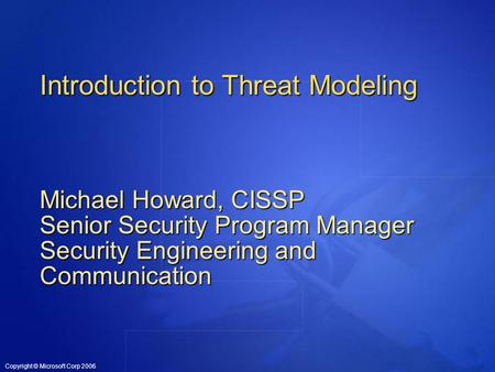 Copyright © Microsoft Corp 2006 Introduction to Threat Modeling Michael Howard, CISSP Senior Security Program Manager Security Engineering and Communication.