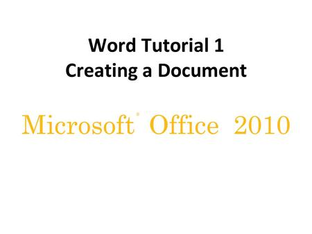 ® Microsoft Office 2010 Word Tutorial 1 Creating a Document.