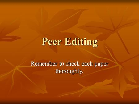 Peer Editing Remember to check each paper thoroughly.
