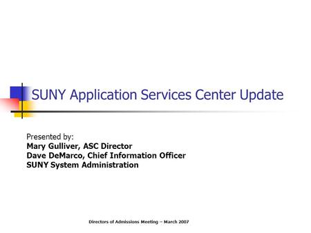 SUNY Application Services Center Update Presented by: Mary Gulliver, ASC Director Dave DeMarco, Chief Information Officer SUNY System Administration Directors.