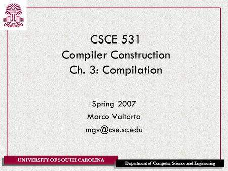 UNIVERSITY OF SOUTH CAROLINA Department of Computer Science and Engineering CSCE 531 Compiler Construction Ch. 3: Compilation Spring 2007 Marco Valtorta.