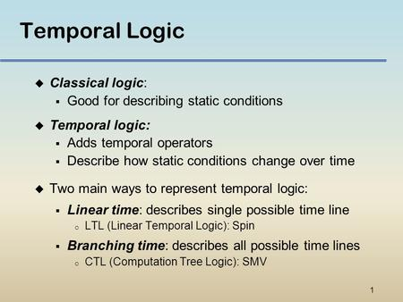 1 Temporal Logic u Classical logic:  Good for describing static conditions u Temporal logic:  Adds temporal operators  Describe how static conditions.