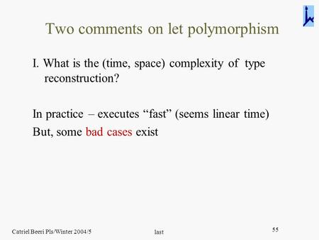 Catriel Beeri Pls/Winter 2004/5 last 55 Two comments on let polymorphism I. What is the (time, space) complexity of type reconstruction? In practice –