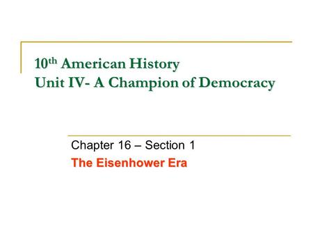 10 th American History Unit IV- A Champion of Democracy Chapter 16 – Section 1 The Eisenhower Era.