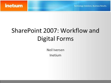 SharePoint 2007: Workflow and Digital Forms Neil Iversen Inetium.
