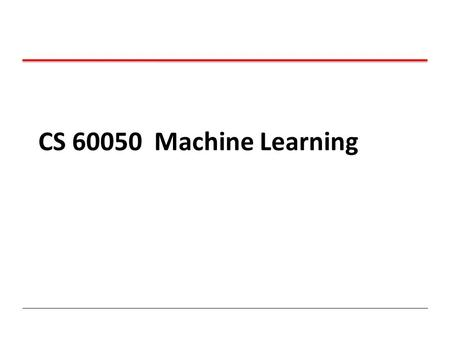 CS 60050 Machine Learning.