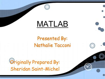 MATLAB Presented By: Nathalie Tacconi Presented By: Nathalie Tacconi Originally Prepared By: Sheridan Saint-Michel Originally Prepared By: Sheridan Saint-Michel.