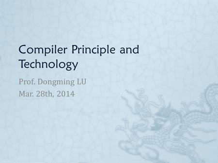 Compiler Principle and Technology Prof. Dongming LU Mar. 28th, 2014.
