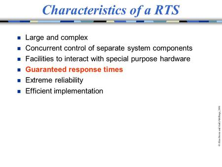 © Alan Burns and Andy Wellings, 2001 Characteristics of a RTS n Large and complex n Concurrent control of separate system components n Facilities to interact.