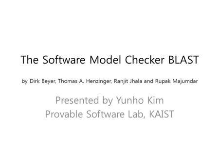 The Software Model Checker BLAST by Dirk Beyer, Thomas A. Henzinger, Ranjit Jhala and Rupak Majumdar Presented by Yunho Kim Provable Software Lab, KAIST.