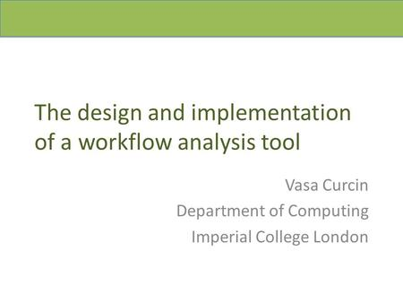 The design and implementation of a workflow analysis tool Vasa Curcin Department of Computing Imperial College London.