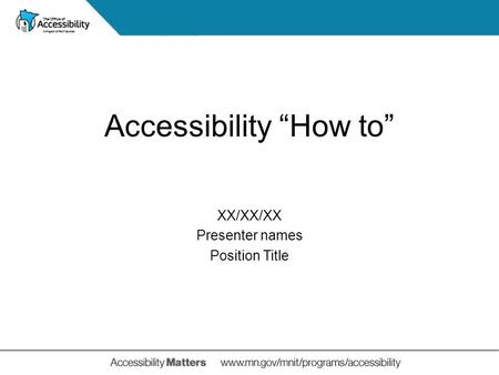 "XX/XX/XX Presenter names Position Title Accessibility ""How to"""