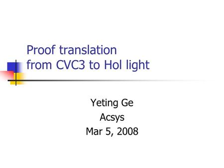 Proof translation from CVC3 to Hol light Yeting Ge Acsys Mar 5, 2008.
