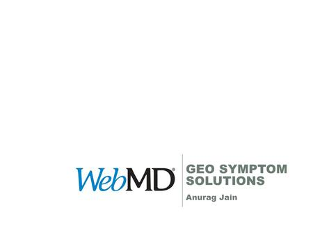 GEO SYMPTOM SOLUTIONS Anurag Jain. Method of reach Content Categorization User Categorization based on site usage and declared information Scale for WebMD.