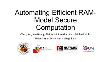 Automating Efficient RAM- Model Secure Computation Chang Liu, Yan Huang, Elaine Shi, Jonathan Katz, Michael Hicks University of Maryland, College Park.