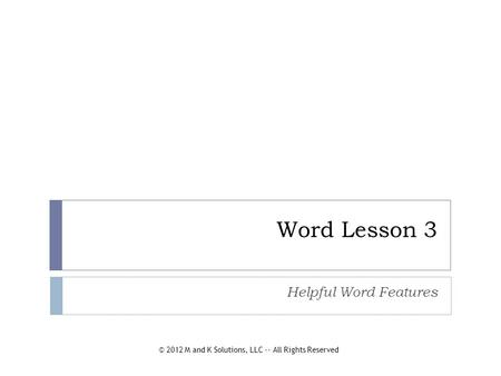 Word Lesson 3 Helpful Word Features © 2012 M and K Solutions, LLC -- All Rights Reserved.