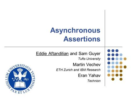 Asynchronous Assertions Eddie Aftandilian and Sam Guyer Tufts University Martin Vechev ETH Zurich and IBM Research Eran Yahav Technion.