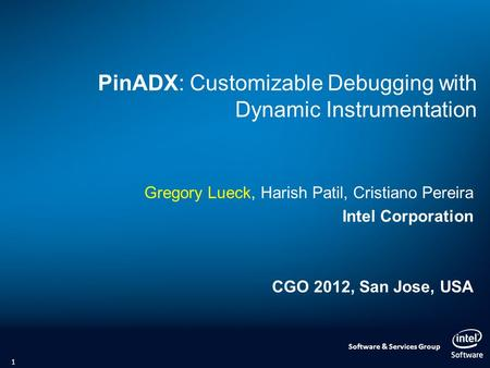 Software & Services Group PinADX: Customizable Debugging with Dynamic Instrumentation Gregory Lueck, Harish Patil, Cristiano Pereira Intel Corporation.
