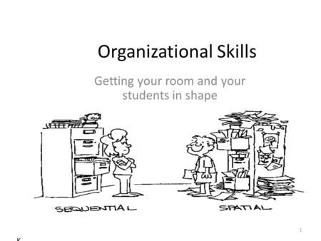 Organizational Skills Getting your room and your students in shape K 1.