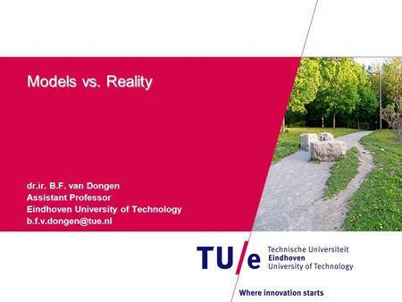 Models vs. Reality dr.ir. B.F. van Dongen Assistant Professor Eindhoven University of Technology
