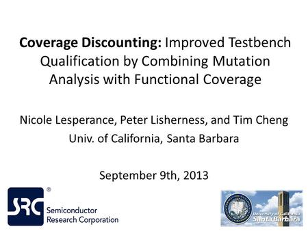 Coverage Discounting: Improved Testbench Qualification by Combining Mutation Analysis with Functional Coverage Nicole Lesperance, Peter Lisherness, and.