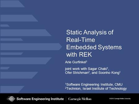 © 2013 Carnegie Mellon University Static Analysis of Real-Time Embedded Systems with REK Arie Gurfinkel 1 joint work with Sagar Chaki 1, Ofer Strichman.