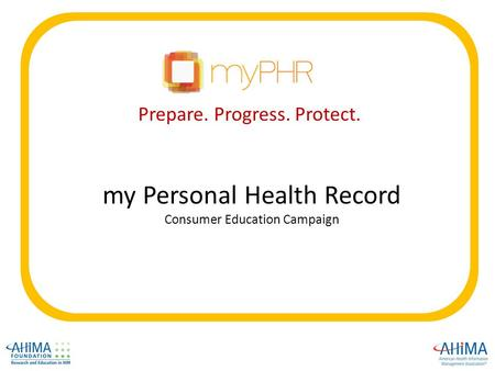 My Personal Health Record Consumer Education Campaign Prepare. Progress. Protect.
